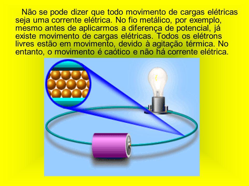 Não se pode dizer que todo movimento de cargas elétricas seja uma corrente elétrica. No fio metálico, por exemplo, mesmo antes de aplicarmos a diferen