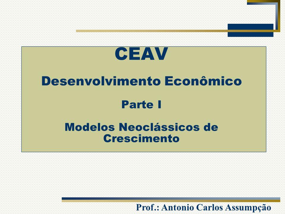 Prof.: Antonio Carlos Assumpção CEAV Desenvolvimento Econômico Parte I Modelos Neoclássicos de Crescimento