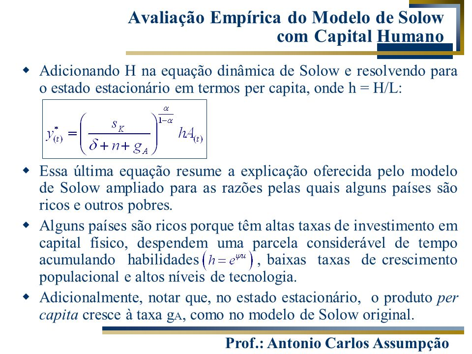 Prof.: Antonio Carlos Assumpção  Adicionando H na equação dinâmica de Solow e resolvendo para o estado estacionário em termos per capita, onde h = H/