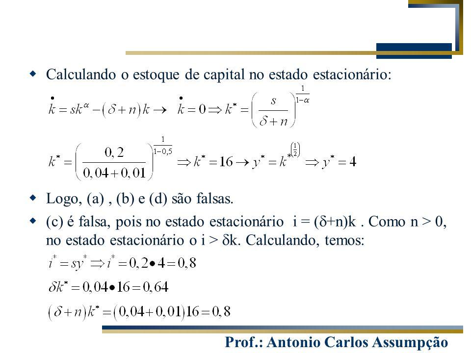 Prof.: Antonio Carlos Assumpção  Calculando o estoque de capital no estado estacionário:  Logo, (a), (b) e (d) são falsas.  (c) é falsa, pois no es