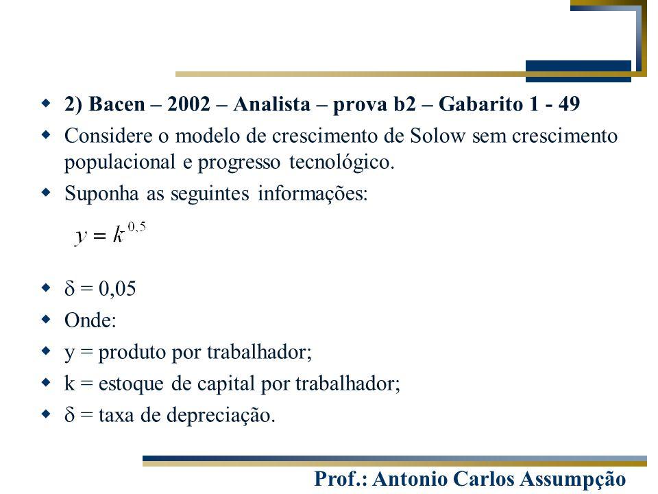 Prof.: Antonio Carlos Assumpção  2) Bacen – 2002 – Analista – prova b2 – Gabarito 1 - 49  Considere o modelo de crescimento de Solow sem crescimento