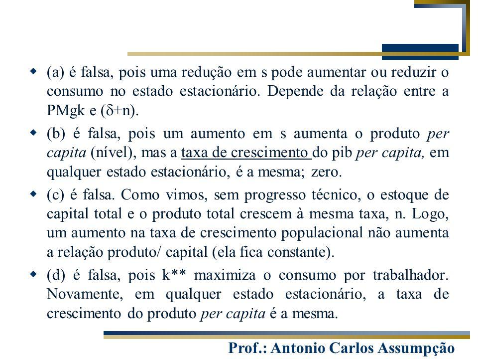 Prof.: Antonio Carlos Assumpção  (a) é falsa, pois uma redução em s pode aumentar ou reduzir o consumo no estado estacionário. Depende da relação ent