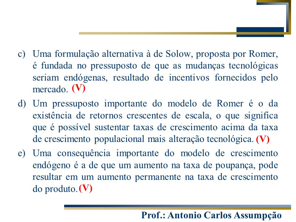Prof.: Antonio Carlos Assumpção c)Uma formulação alternativa à de Solow, proposta por Romer, é fundada no pressuposto de que as mudanças tecnológicas