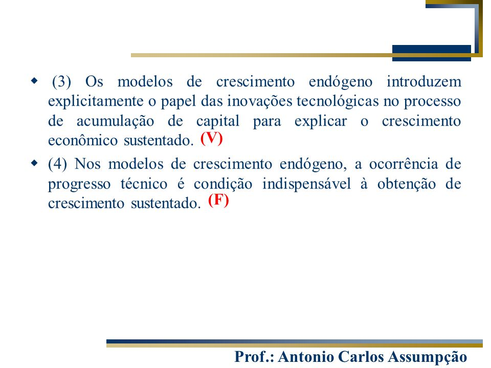 Prof.: Antonio Carlos Assumpção  (3) Os modelos de crescimento endógeno introduzem explicitamente o papel das inovações tecnológicas no processo de a