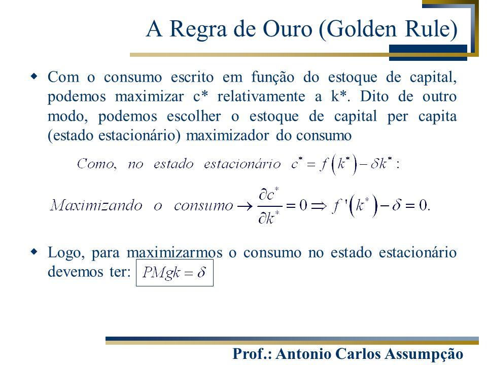 Prof.: Antonio Carlos Assumpção  Com o consumo escrito em função do estoque de capital, podemos maximizar c* relativamente a k*. Dito de outro modo,