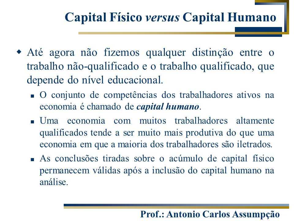 Prof.: Antonio Carlos Assumpção Capital Físico versus Capital Humano  Até agora não fizemos qualquer distinção entre o trabalho não-qualificado e o t