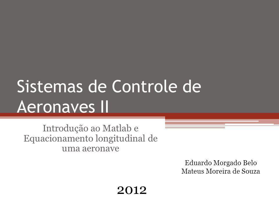 Sistemas de Controle de Aeronaves II Introdução ao Matlab e Equacionamento longitudinal de uma aeronave 2012 Eduardo Morgado Belo Mateus Moreira de So