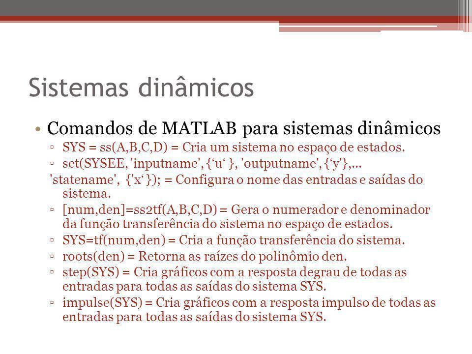 Sistemas dinâmicos Comandos de MATLAB para sistemas dinâmicos ▫SYS = ss(A,B,C,D) = Cria um sistema no espaço de estados. ▫set(SYSEE, 'inputname', {'u'