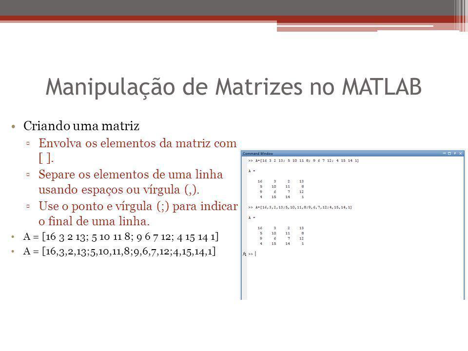 Manipulação de Matrizes no MATLAB Criando uma matriz ▫Envolva os elementos da matriz com [ ]. ▫Separe os elementos de uma linha usando espaços ou vírg