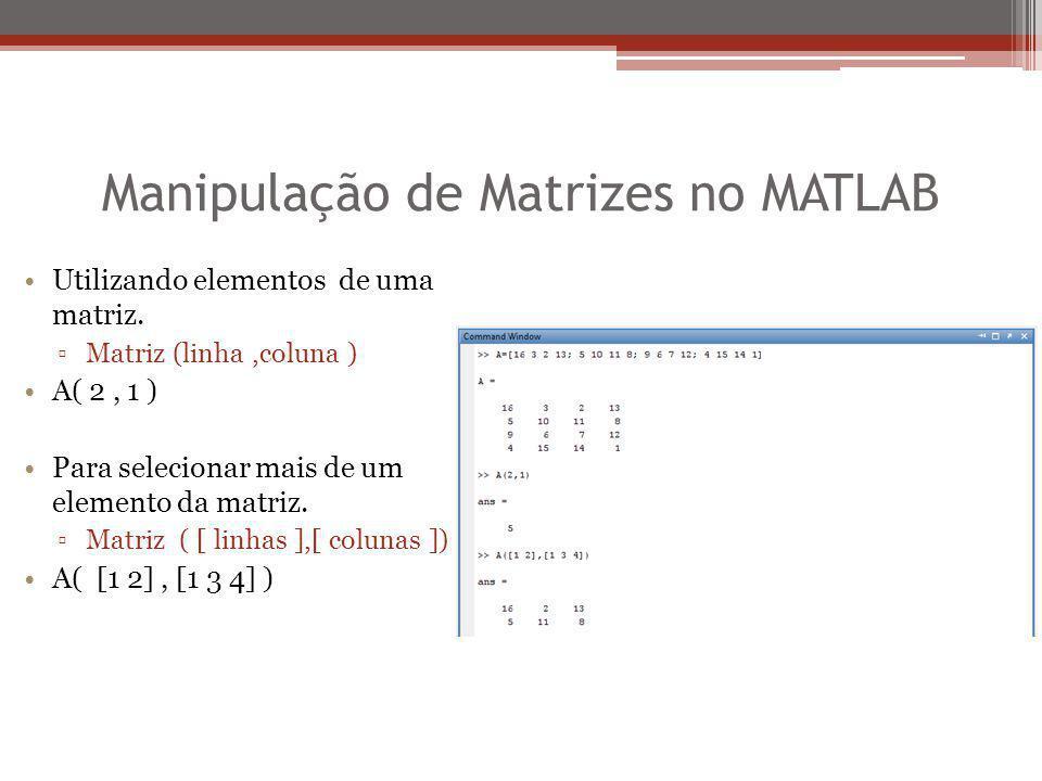 Manipulação de Matrizes no MATLAB Utilizando elementos de uma matriz. ▫Matriz (linha,coluna ) A( 2, 1 ) Para selecionar mais de um elemento da matriz.
