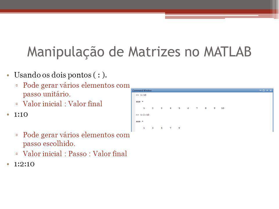 Manipulação de Matrizes no MATLAB Usando os dois pontos ( : ). ▫Pode gerar vários elementos com passo unitário. ▫Valor inicial : Valor final 1:10 ▫Pod