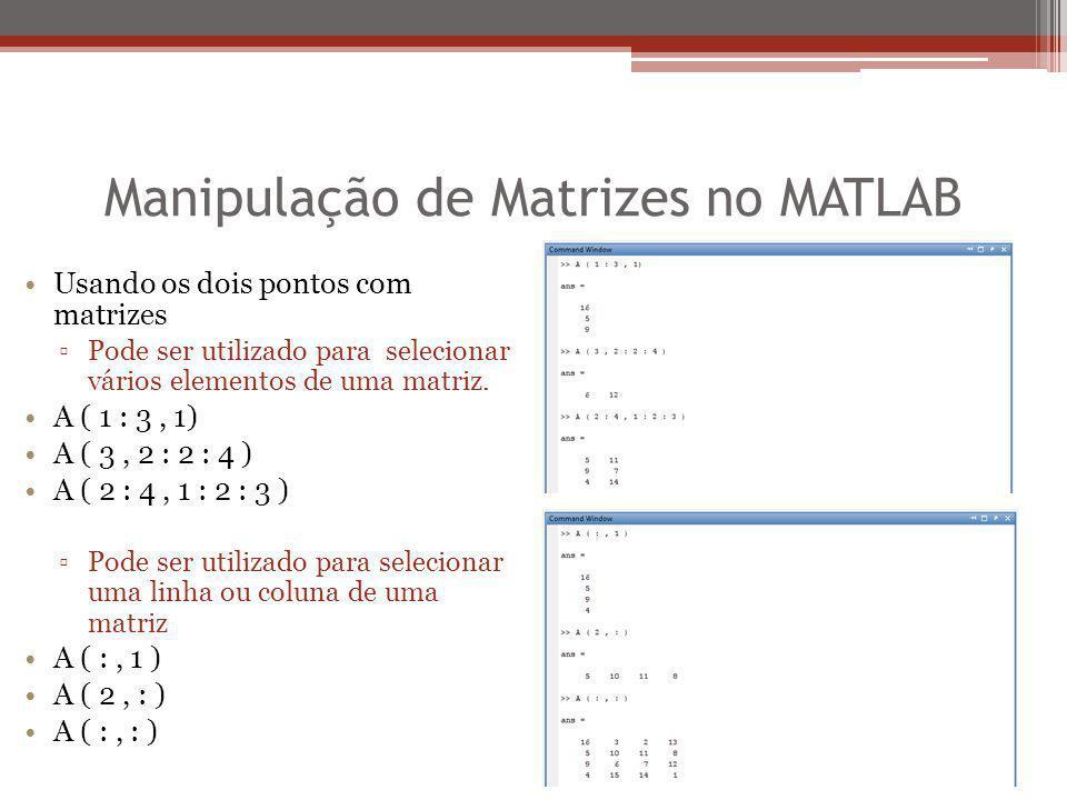 Manipulação de Matrizes no MATLAB Usando os dois pontos com matrizes ▫Pode ser utilizado para selecionar vários elementos de uma matriz. A ( 1 : 3, 1)
