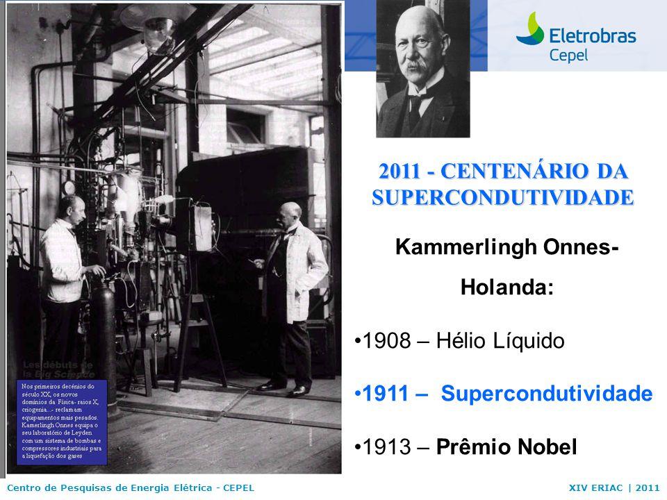 Centro de Pesquisas de Energia Elétrica - CEPELXIV ERIAC | 2011 Kammerlingh Onnes- Holanda: 1908 – Hélio Líquido 1911 – Supercondutividade 1913 – Prêm