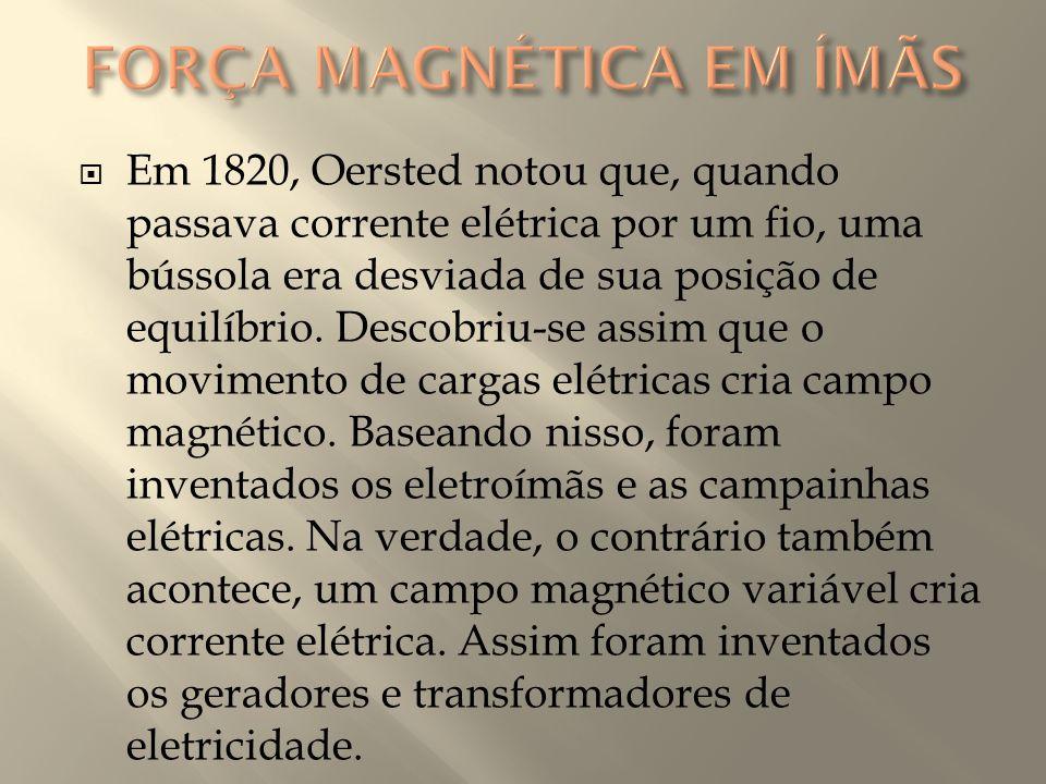  Em 1820, Oersted notou que, quando passava corrente elétrica por um fio, uma bússola era desviada de sua posição de equilíbrio. Descobriu-se assim q