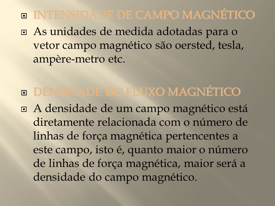 INTENSIDADE DE CAMPO MAGNÉTICO  As unidades de medida adotadas para o vetor campo magnético são oersted, tesla, ampère-metro etc.  DENSIDADE DO FL