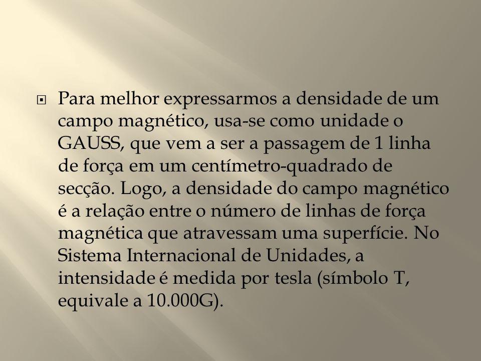  Para melhor expressarmos a densidade de um campo magnético, usa-se como unidade o GAUSS, que vem a ser a passagem de 1 linha de força em um centímet