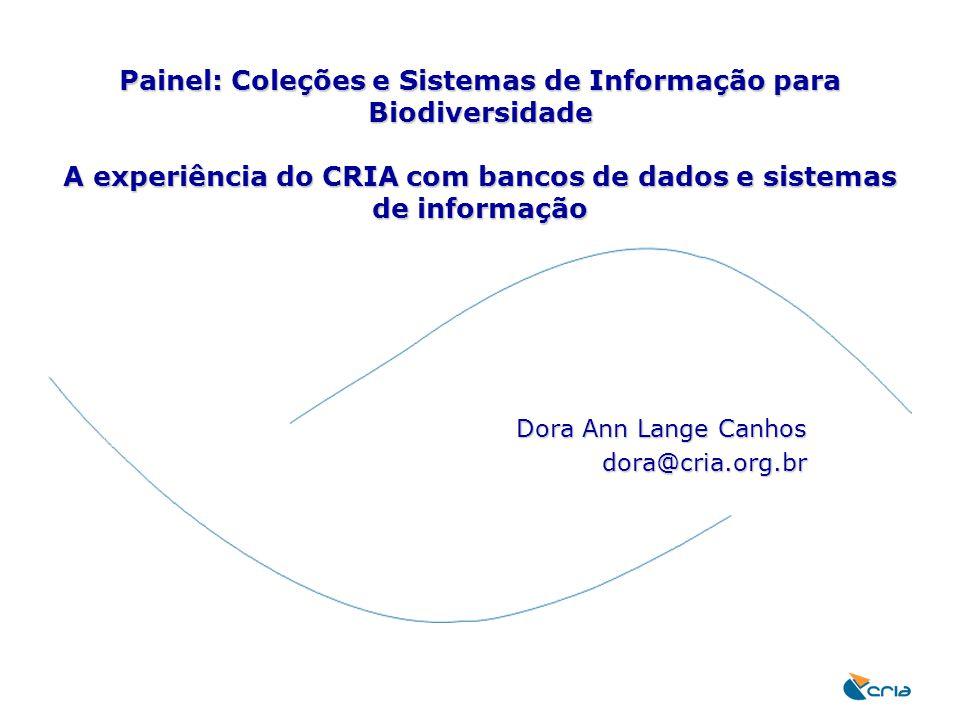 Painel: Coleções e Sistemas de Informação para Biodiversidade A experiência do CRIA com bancos de dados e sistemas de informação Dora Ann Lange Canhos