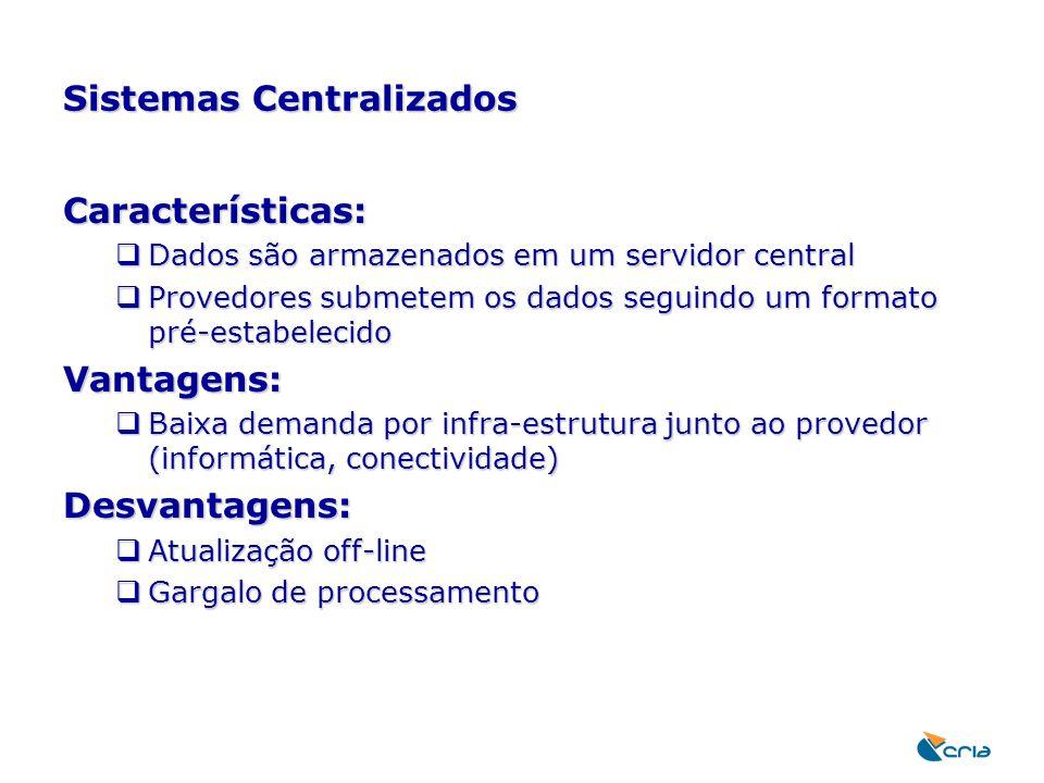 Sistemas Centralizados Características:  Dados são armazenados em um servidor central  Provedores submetem os dados seguindo um formato pré-estabele