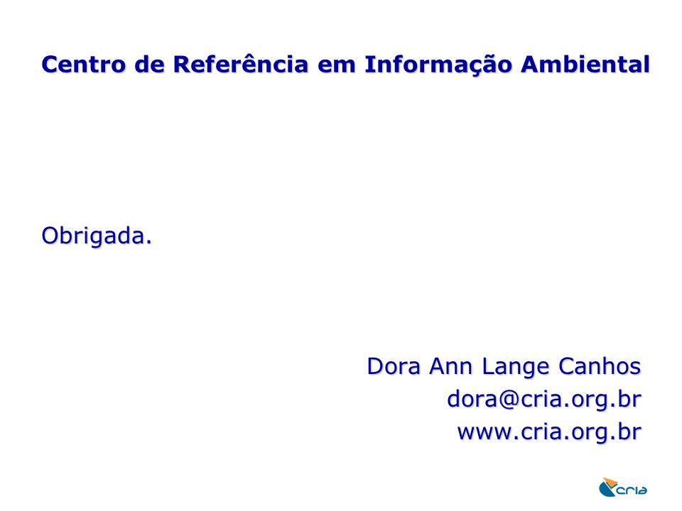 Centro de Referência em Informação Ambiental Obrigada. Dora Ann Lange Canhos dora@cria.org.brwww.cria.org.br