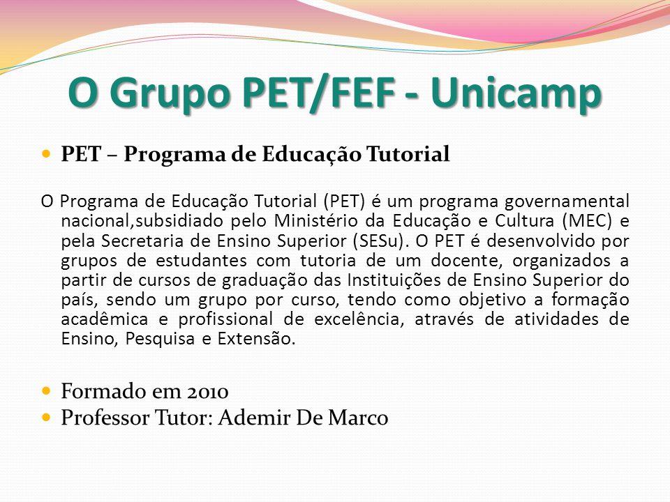 O Grupo PET/FEF - Unicamp PET – Programa de Educação Tutorial O Programa de Educação Tutorial (PET) é um programa governamental nacional,subsidiado pelo Ministério da Educação e Cultura (MEC) e pela Secretaria de Ensino Superior (SESu).
