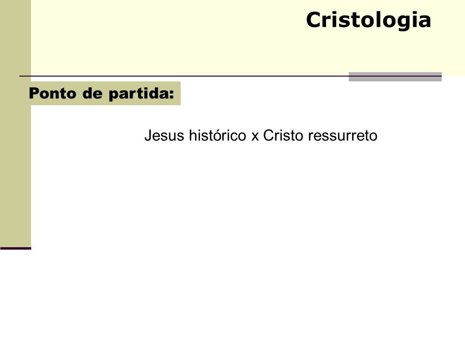 Cristologia Jesus histórico x Cristo ressurreto Ponto de partida: