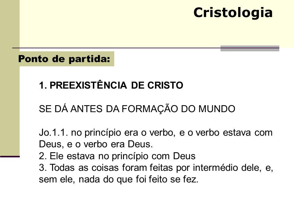 Cristologia 1. PREEXISTÊNCIA DE CRISTO SE DÁ ANTES DA FORMAÇÃO DO MUNDO Jo.1.1. no princípio era o verbo, e o verbo estava com Deus, e o verbo era Deu