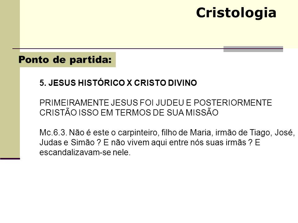 Cristologia 5. JESUS HISTÓRICO X CRISTO DIVINO PRIMEIRAMENTE JESUS FOI JUDEU E POSTERIORMENTE CRISTÃO ISSO EM TERMOS DE SUA MISSÃO Mc.6.3. Não é este