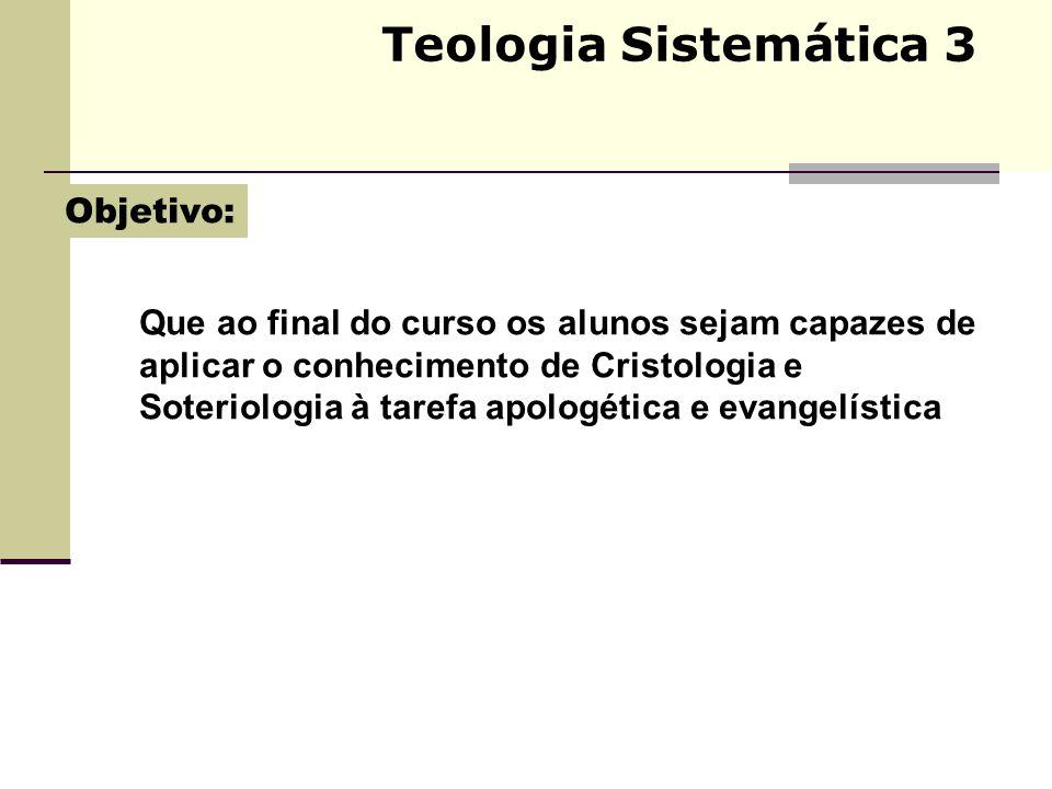 Teologia Sistemática 3 Que ao final do curso os alunos sejam capazes de aplicar o conhecimento de Cristologia e Soteriologia à tarefa apologética e ev