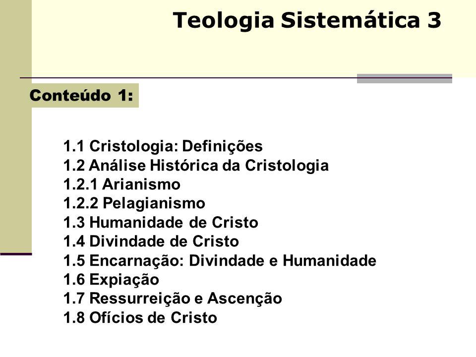 Teologia Sistemática 3 1.1 Cristologia: Definições 1.2 Análise Histórica da Cristologia 1.2.1 Arianismo 1.2.2 Pelagianismo 1.3 Humanidade de Cristo 1.