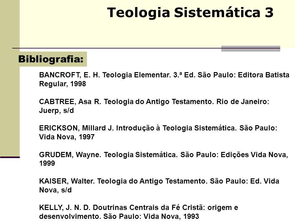 Teologia Sistemática 3 BANCROFT, E. H. Teologia Elementar. 3.ª Ed. São Paulo: Editora Batista Regular, 1998 CABTREE, Asa R. Teologia do Antigo Testame