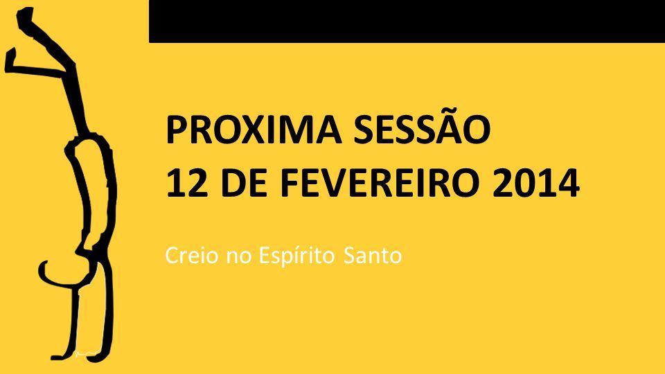 PROXIMA SESSÃO 12 DE FEVEREIRO 2014 Creio no Espírito Santo
