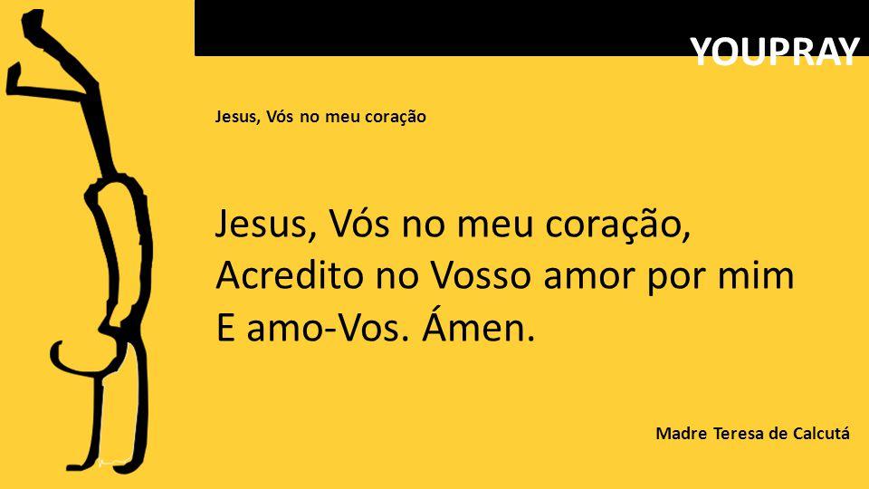 Jesus, Vós no meu coração Jesus, Vós no meu coração, Acredito no Vosso amor por mim E amo-Vos.