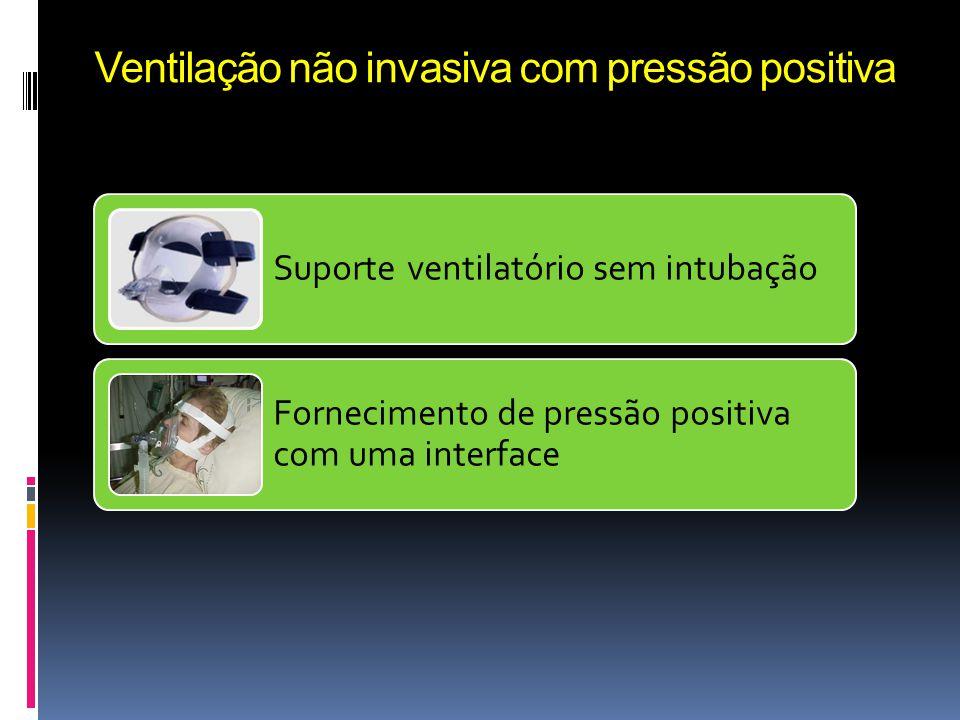 Ventilação não invasiva com pressão positiva Suporte ventilatório sem intubação Fornecimento de pressão positiva com uma interface Ventiladores convencionais, ventiladores para VNI ou sistemas geradores de fluxo.