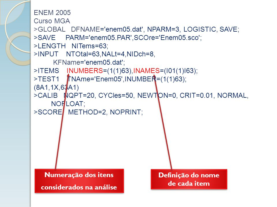 Leitura dos dados no arquivo DAT (linguagem FORTRAN) ENEM 2005 Curso MGA >GLOBAL DFNAME= enem05.dat , NPARM=3, LOGISTIC, SAVE; >SAVE PARM= enem05.PAR ,SCOre= Enem05.sco ; >LENGTH NITems=63; >INPUT NTOtal=63,NALt=4,NIDch=8, KFName= enem05.dat ; >ITEMS INUMBERS=(1(1)63),INAMES=(I01(1)I63); >TEST1 TNAme= Enem05 ,INUMBER=(1(1)63); (8A1,1X,63A1) >CALIB NQPT=20, CYCles=50, NEWTON=0, CRIT=0.01, NORMAL, NOFLOAT; >SCORE METHOD=2, NOPRINT;