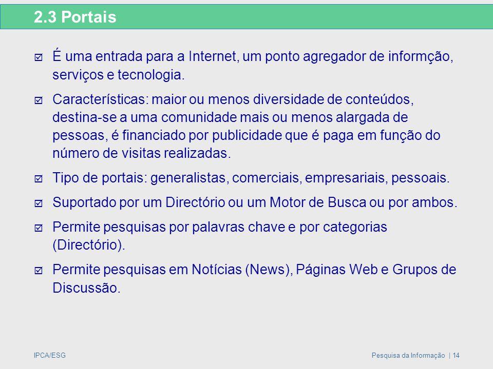 IPCA/ESGPesquisa da Informação | 14 2.3 Portais  É uma entrada para a Internet, um ponto agregador de informção, serviços e tecnologia.  Característ