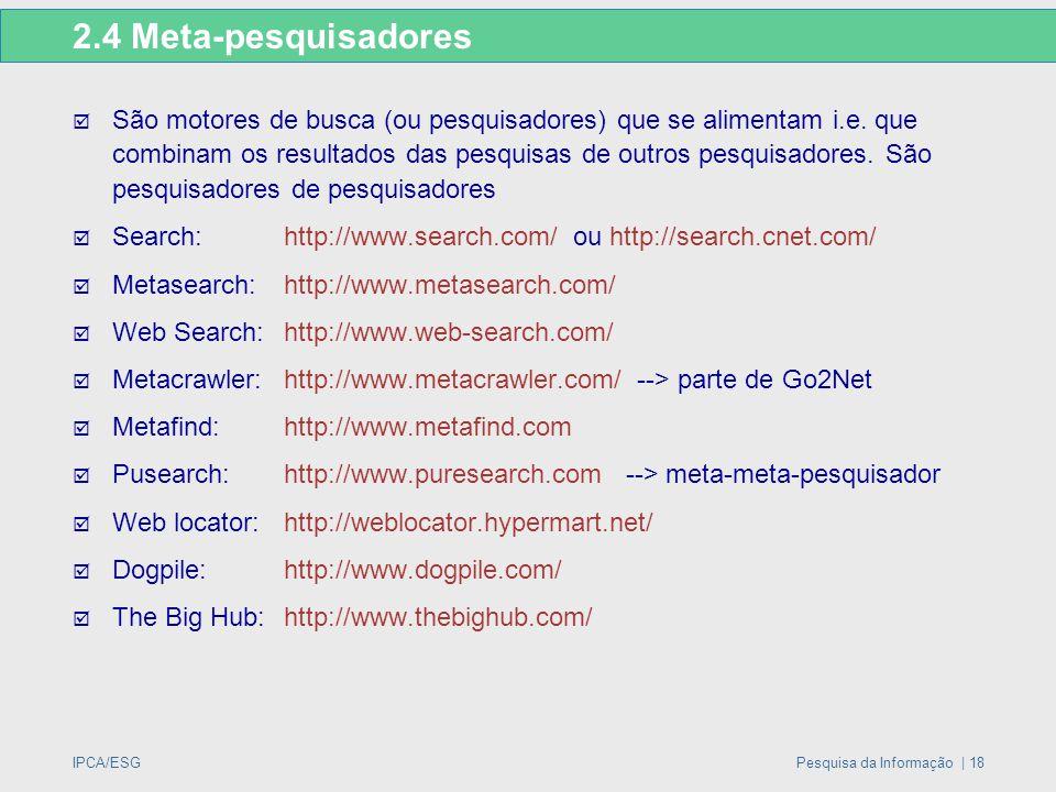 IPCA/ESGPesquisa da Informação | 18 2.4 Meta-pesquisadores  São motores de busca (ou pesquisadores) que se alimentam i.e. que combinam os resultados