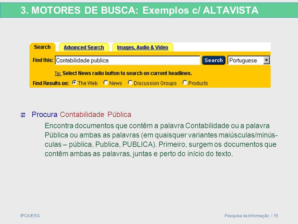 IPCA/ESGPesquisa da Informação | 19 3. MOTORES DE BUSCA: Exemplos c/ ALTAVISTA  Procura Contabilidade Pública Encontra documentos que contêm a palavr