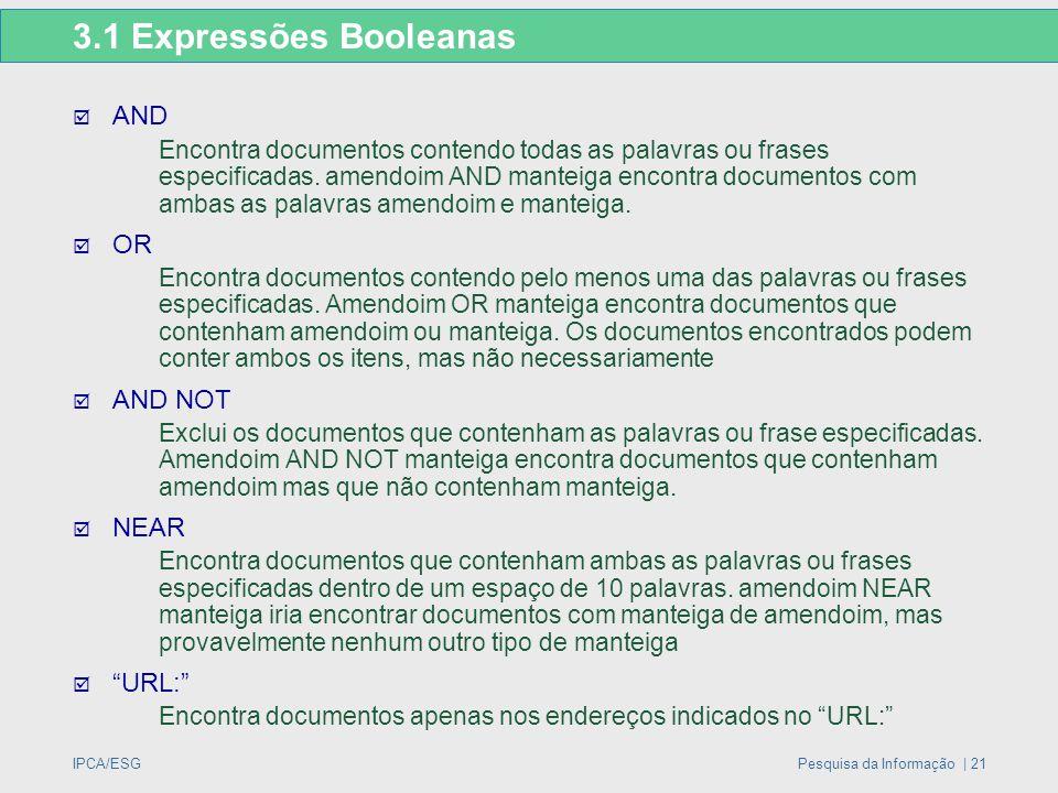 IPCA/ESGPesquisa da Informação | 21 3.1 Expressões Booleanas  AND Encontra documentos contendo todas as palavras ou frases especificadas. amendoim AN