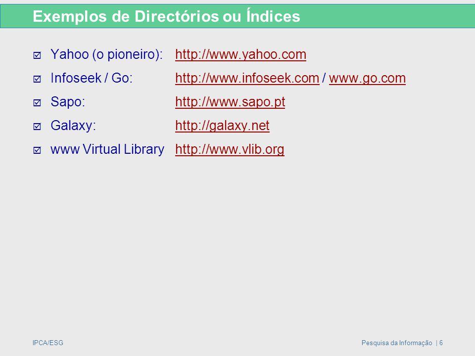 IPCA/ESGPesquisa da Informação | 6 Exemplos de Directórios ou Índices  Yahoo (o pioneiro):http://www.yahoo.comhttp://www.yahoo.com  Infoseek / Go:ht