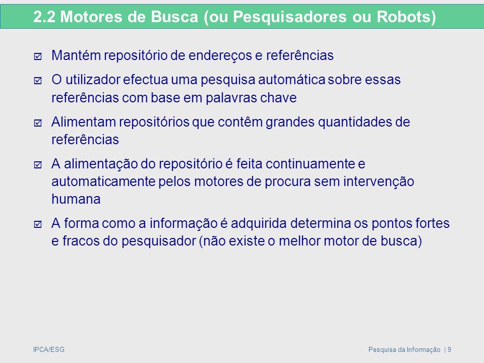 IPCA/ESGPesquisa da Informação | 9 2.2 Motores de Busca (ou Pesquisadores ou Robots)  Mantém repositório de endereços e referências  O utilizador ef