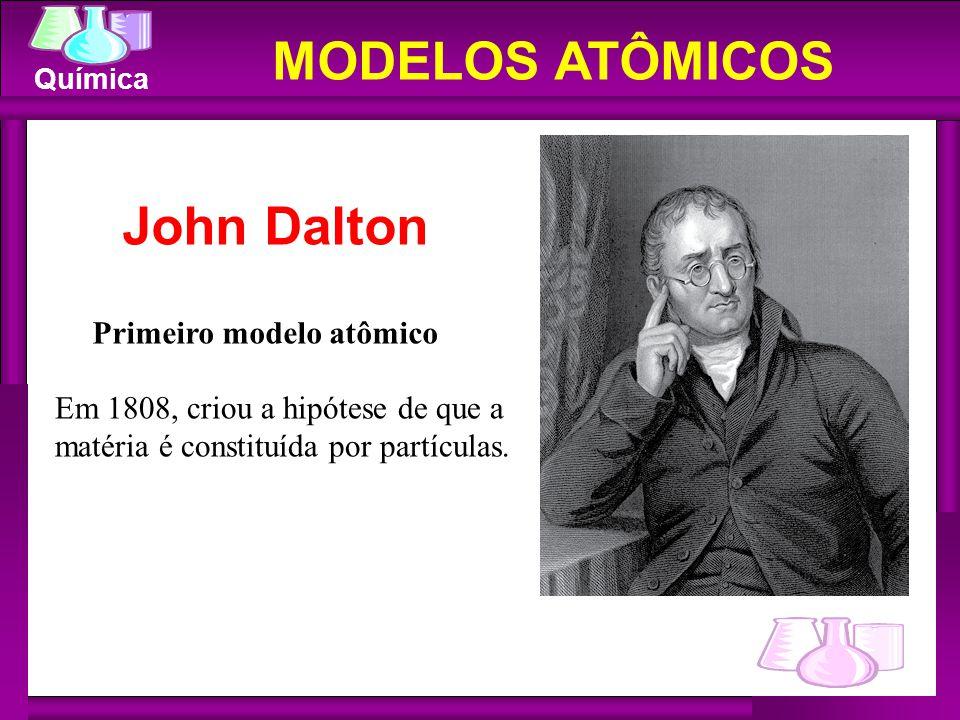 Química MODELOS ATÔMICOS Primeiro modelo atômico Em 1808, criou a hipótese de que a matéria é constituída por partículas. John Dalton