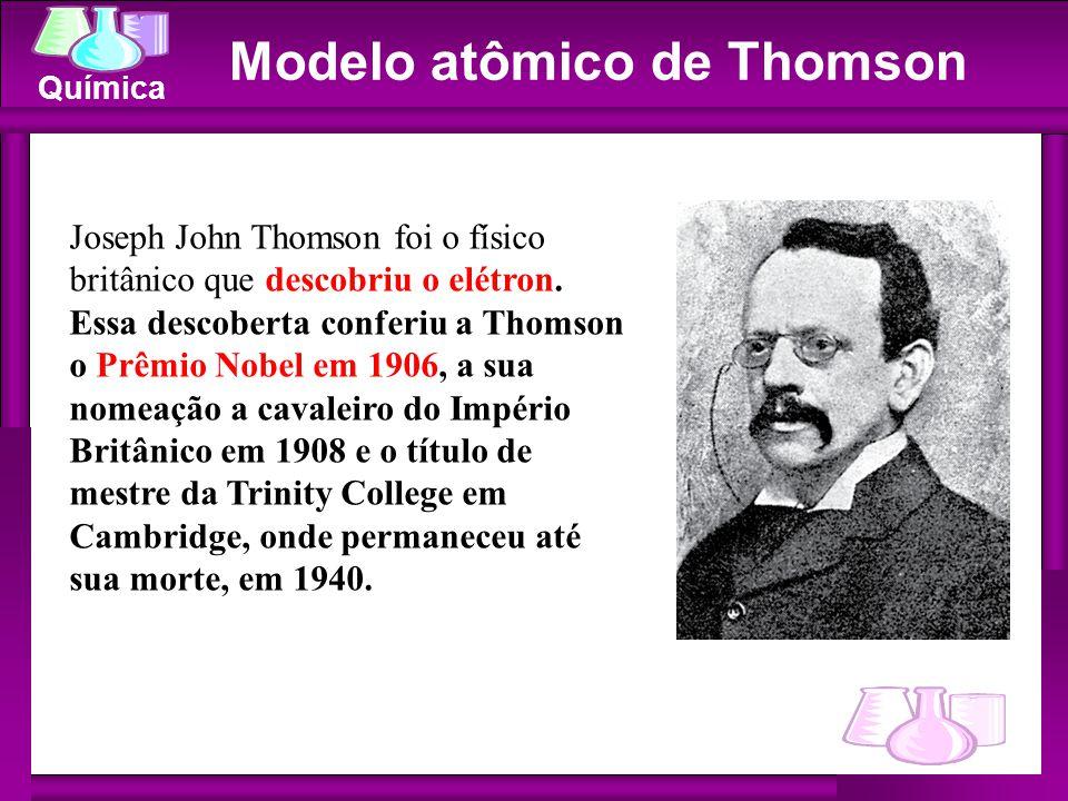 Química Modelo atômico de Thomson Joseph John Thomson foi o físico britânico que descobriu o elétron. Essa descoberta conferiu a Thomson o Prêmio Nobe