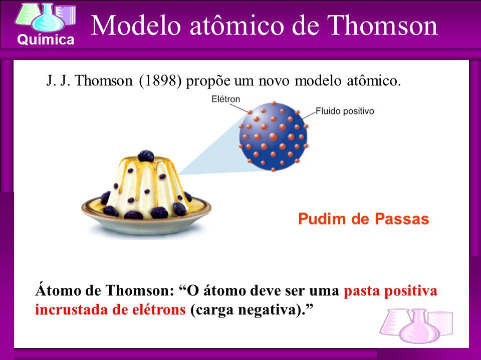 """Química Modelo atômico de Thomson J. J. Thomson (1898) propõe um novo modelo atômico. Átomo de Thomson: """"O átomo deve ser uma pasta positiva incrustad"""