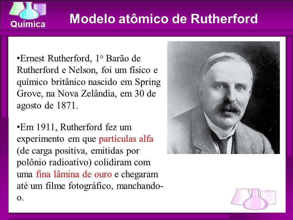 Química Modelo atômico de Rutherford Ernest Rutherford, 1 o Barão de Rutherford e Nelson, foi um físico e químico britânico nascido em Spring Grove, n