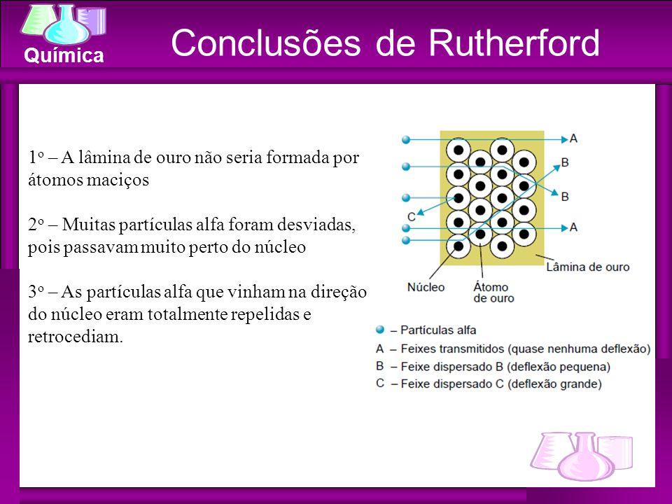 Química Conclusões de Rutherford 1 o – A lâmina de ouro não seria formada por átomos maciços 2 o – Muitas partículas alfa foram desviadas, pois passav