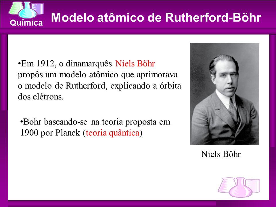 Química Modelo atômico de Rutherford-Böhr Niels Böhr Bohr baseando-se na teoria proposta em 1900 por Planck (teoria quântica) Em 1912, o dinamarquês N