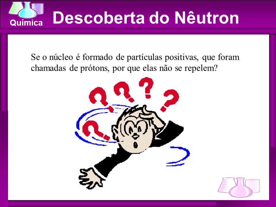 Química Se o núcleo é formado de partículas positivas, que foram chamadas de prótons, por que elas não se repelem? Descoberta do Nêutron