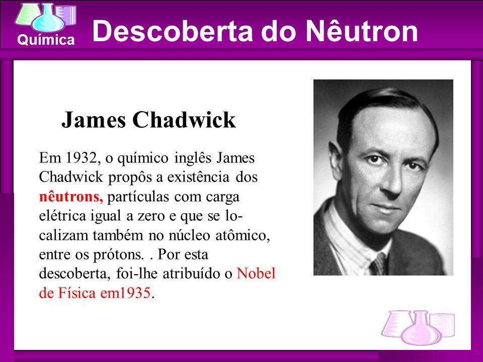 Química Descoberta do Nêutron James Chadwick Em 1932, o químico inglês James Chadwick propôs a existência dos nêutrons, partículas com carga elétrica