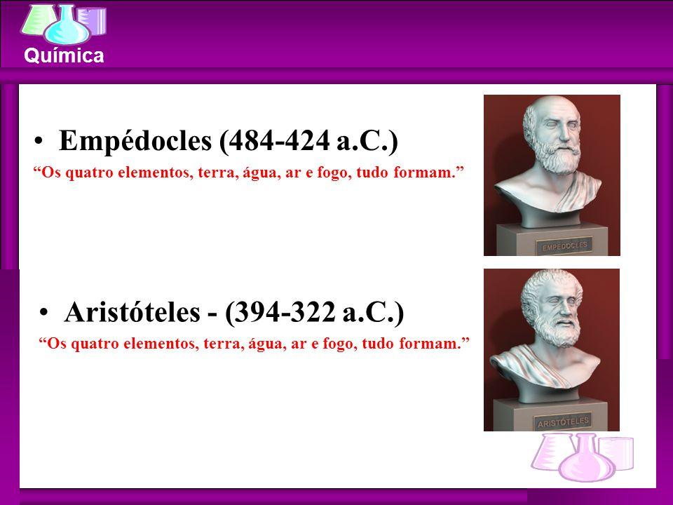 """Química Empédocles (484-424 a.C.) """"Os quatro elementos, terra, água, ar e fogo, tudo formam."""" Aristóteles - (394-322 a.C.) """"Os quatro elementos, terra"""