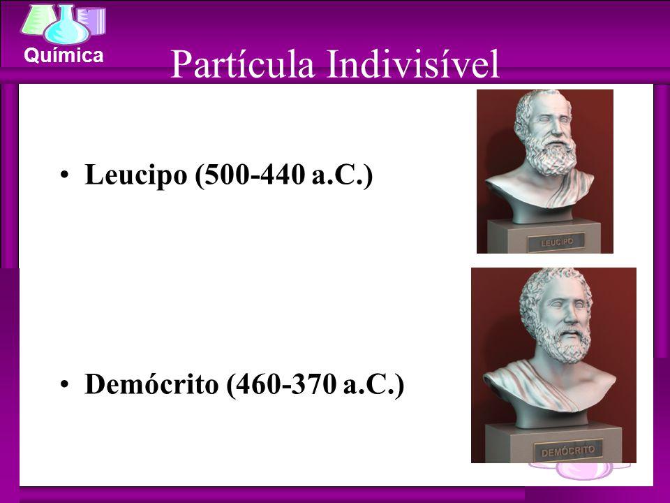 Química Partícula Indivisível Leucipo (500-440 a.C.) Demócrito (460-370 a.C.)